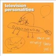 Click here for more info about 'Television Personalities - Are We Nearly There Yet?'